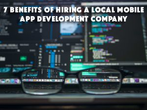 7 Benefits of Hiring a Local Mobile App Development Company