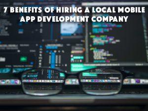 7 Benefits of Hiring a Local Mobile App Development Company
